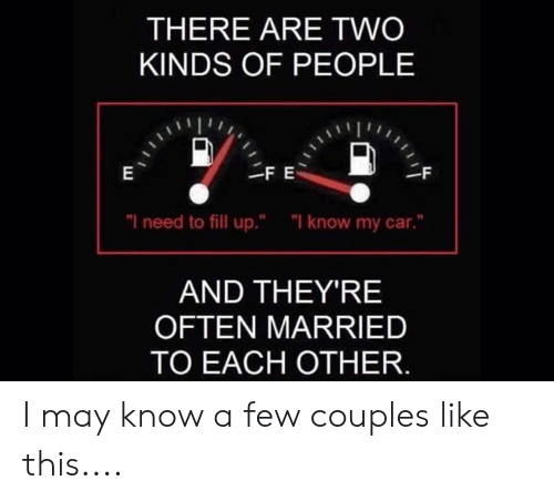 """Memes, 🤖, and Car: THERE ARE TWO  KINDS OF PEOPLE  """"I need to fill up.""""  """"I know my car.""""  AND THEY'RE  OFTEN MARRIED  TO EACH OTHER. I may know a few couples like this...."""