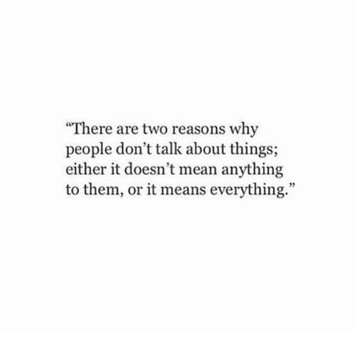 """Mean, Means, and Why: There are two reasons why  people don't talk about things;  either it doesn't mean anything  to them, or it means everything."""""""