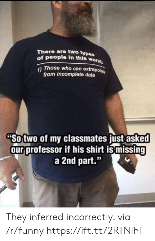 """Type Of People: There are two type  of people in this w  orld  Those who can extrapol  from incomplete data  Sotwo of my classmates ust asked  ourprofessor if his shirt is missing  a 2nd part.""""  95 They inferred incorrectly. via /r/funny https://ift.tt/2RTNlhl"""