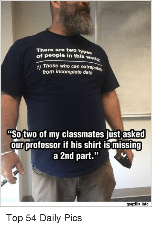 """Data, Who, and Can: There are two type  of people in this wor  orld  1) Those who can extrapolate  from incomplete data  """"So two of my classmates just asked  our professor if his shirt is missing  a 2nd part.""""  95  gagzilla.info Top 54 Daily Pics"""