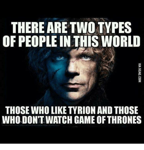 games of thrones: THERE ARE TWO TYPES  OF PEOPLE IN THIS WORLD  THOSE WHO LIKE TYRION AND THOSE  WHODONTWATCH GAME OF THRONES