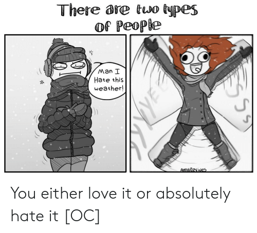 Love, Weather, and Man: There are two types  of People  Man I  Hate this  weather!  UJ You either love it or absolutely hate it [OC]