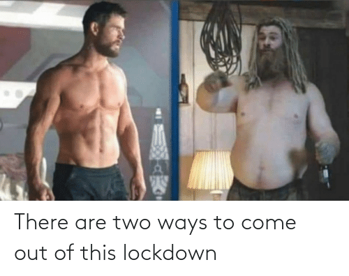 There Are: There are two ways to come out of this lockdown