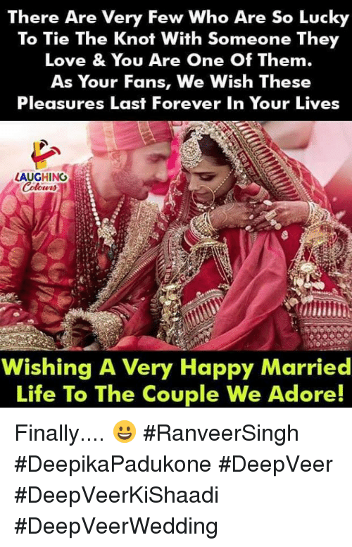 Life, Love, and Forever: There Are Very Few Who Are So Lucky  To Tie The Knot With Someone They  Love & You Are One Of Them.  As Your Fans, We Wish These  Pleasures Last Forever In Your Lives  LAUGHING  Wishing A Very Happy Married  Life To The Couple We Adore! Finally.... 😀 #RanveerSingh #DeepikaPadukone #DeepVeer #DeepVeerKiShaadi #DeepVeerWedding