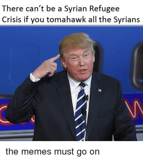 Tomahawked: There can't be a Syrian Refugee  Crisis if you tomahawk all the Syrians the memes must go on