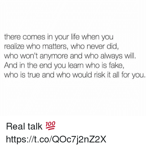 Fake, Life, and True: there comes in your life when you  realize who matters, who never did  who won't anymore and who always will.  And in the end you learn who is fake,  who is true and who would risk it all for you. Real talk 💯 https://t.co/QOc7j2nZ2X