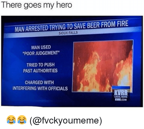 """Judgementality: There goes my hero  MANARRESTED TRYING TO SAVE BEER FROM FIRE  SIOUX FALLS  MAN USED  """"POOR JUDGEMENT""""  TRIED TO PUSH  PASTAUTHORITIES  CHARGED WITH  INTERFERING WITH OFFICIALS  KVRR  LOCAL NEWS  KVMR.COM 😂😂 (@fvckyoumeme)"""