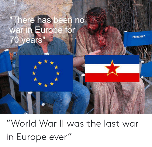 "Europe, World, and World War II: ""There has been no  war in Europe for  70 years""  PANALIGHT ""World War II was the last war in Europe ever"""