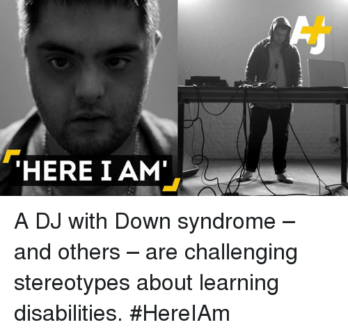 Down Syndrom: THERE I AM' A DJ with Down syndrome – and others – are challenging stereotypes about learning disabilities. #HereIAm