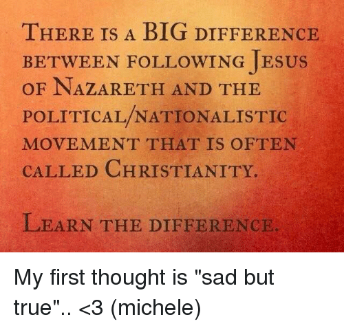 "Oftenly: THERE IS A BIG DIFFEHR  THERE IS A BIG DIFFERENCE  BETWEEN FOLLOWING JESUS  OF NAZARETH AND THE  POLITICAL/NATIONALISTIC  MOVEMENT THAT IS OFTEN  CALLED CHRISTIANITY.  LEARN THE DIFFERENCIE My first thought is ""sad but true"".. <3 (michele)"