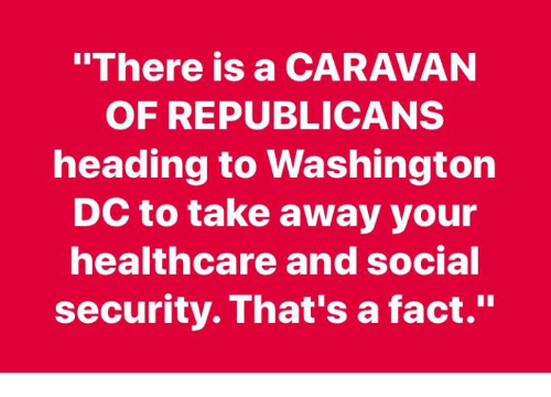 """caravan: """"There is a CARAVAN  OF REPUBLICANS  heading to Washington  DC to take away your  healthcare and social  security. That's a fact."""""""