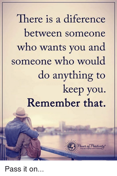 Diference: There is a diference  between someone  who wants you and  someone who would  do anything to  keep you  Remember that. Pass it on...