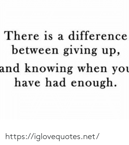 Difference Between: There is a difference  between giving up,  and knowing when you  have had enough. https://iglovequotes.net/
