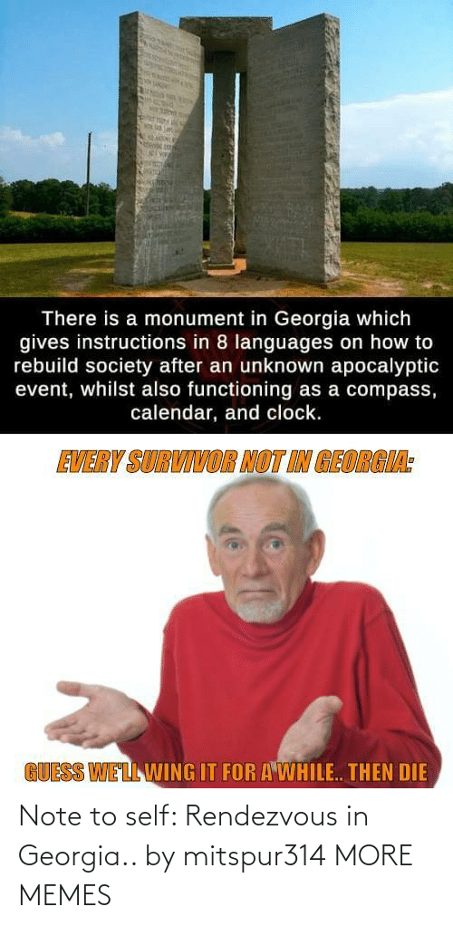 unknown: There is a monument in Georgia which  gives instructions in 8 languages on how to  rebuild society after an unknown apocalyptic  event, whilst also functioning as a compass,  calendar, and clock.  EVERY SURVIVOR NOT IN GEORGIA:  GUESS WELL WING IT FOR A WHILE. THEN DIE Note to self: Rendezvous in Georgia.. by mitspur314 MORE MEMES