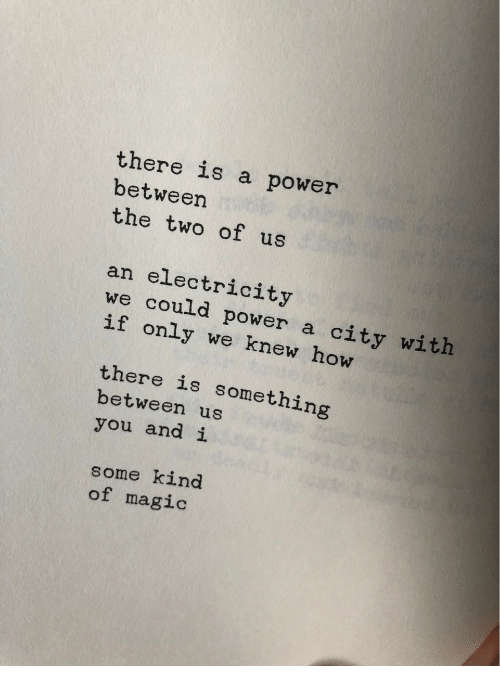 Magic, Power, and How: there is a power  betweer  the two of us  an electricity  we could power a city with  if only we knew how  there is something  between us  you and i  some kind  of magic