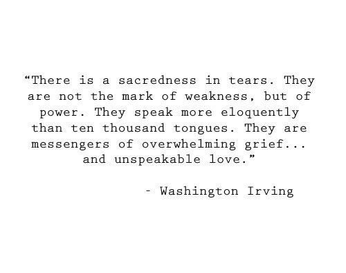 "overwhelming: ""There is a sacredness in tears. They  are not the mark of weakness, but of  eloquently  power. They speak  more  than ten thousand tongues. They  messengers of overwhelming grief.. .  and unspeakable love.  are  Washington Irving"