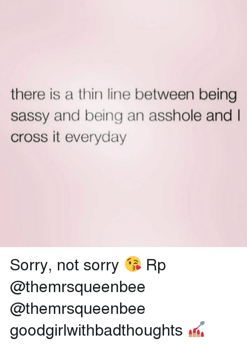 Memes, Sorry, and Cross: there is a thin line between being  sassy and being an asshole and  cross it everyday Sorry, not sorry 😘 Rp @themrsqueenbee @themrsqueenbee goodgirlwithbadthoughts 💅🏽