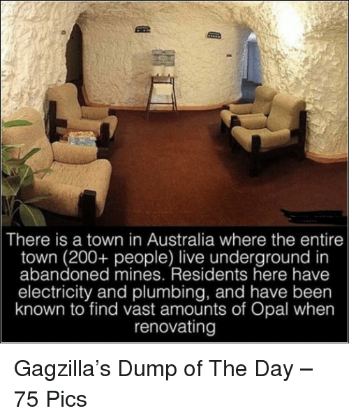 mines: There is a town in Australia where the entire  town (200+ people) live underground in  abandoned mines. Residents here have  electricity and plumbing, and have been  known to find vast amounts of Opal when  renovatingg Gagzilla's Dump of The Day – 75 Pics