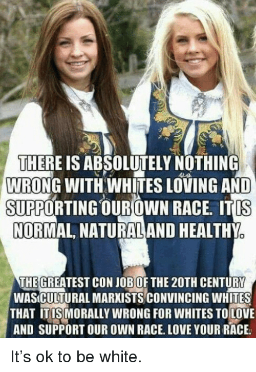 Love, Memes, and White: THERE IS ABSOLUTELY NOTHING  WRONG WITH WHITES LOVING AND  SUPPORTING OUROWN RACE. ITIS  NORMAL, NATURALAND HEALTHY  THE GREATEST CON JOB OF THE 20TH CENTURY  WASÍCULTURAL MARXISTS CONVINCING WHITES  THAT ITISMORALLY WRONG FOR WHITES TOLOVE  AND SUPPORT OUR OWN RACE. LOVE YOUR RACE It's ok to be white.