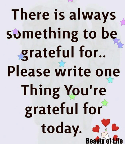 Life, Memes, and Today: There is always  Something to be  grateful for..  Please write one  Thing You're  gratetul tor  today.  Beauty of Life