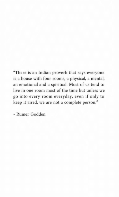 "House, Live, and Time: ""There is an Indian proverb that says everyone  is a house with four rooms, a physical, a mental,  an emotional and a spiritual. Most of us tend to  live in one room most of the time but unless we  go into every room everyday, even if only to  keep it aired, we are not a complete person.""  - Rumer Godden"