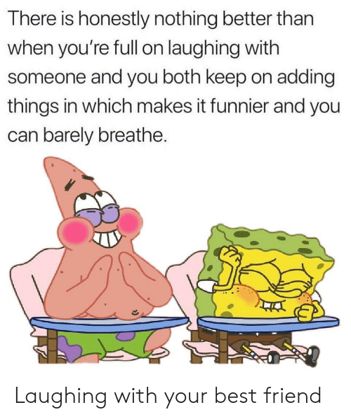 Barely: There is honestly nothing better than  when you're fll on laughing with  someone and you both keep on adding  things in which makes it funnier and you  can barely breathe. Laughing with your best friend