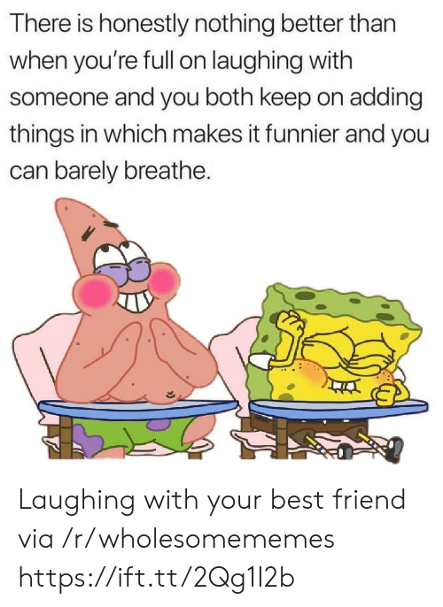 Best Friend, Best, and Can: There is honestly nothing better than  when you're fll on laughing with  someone and you both keep on adding  things in which makes it funnier and you  can barely breathe. Laughing with your best friend via /r/wholesomememes https://ift.tt/2Qg1I2b