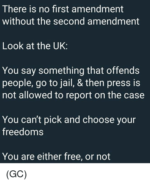 First Amendment: There is no first amendment  without the second amendment  Look at the UK:  You say something that offends  people, go to jail, & then press is  not allowed to report on the case  You can't pick and choose your  freedoms  You are either free, or not (GC)