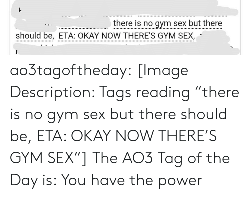 "Gym, Sex, and Target: there is no gym sex but there  should be, ETA: OKAY NOW THERE'S GYM SEX, ao3tagoftheday:  [Image Description: Tags reading ""there is no gym sex but there should be, ETA: OKAY NOW THERE'S GYM SEX""]  The AO3 Tag of the Day is: You have the power"