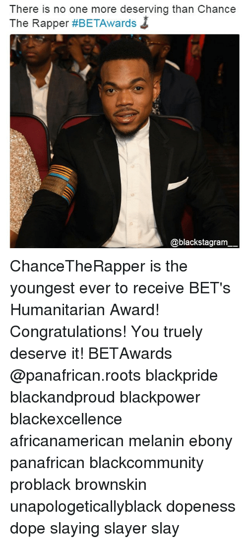 Chance the Rapper, Dope, and Memes: There is no one more deserving than Chance  The Rapper #BETAwards ↓  @blackstagram ChanceTheRapper is the youngest ever to receive BET's Humanitarian Award! Congratulations! You truely deserve it! BETAwards @panafrican.roots blackpride blackandproud blackpower blackexcellence africanamerican melanin ebony panafrican blackcommunity problack brownskin unapologeticallyblack dopeness dope slaying slayer slay