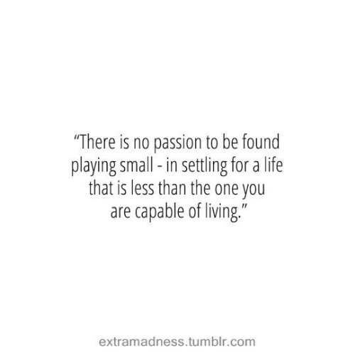 """Life, Tumblr, and Living: """"There is no passion to be found  playing small-in settling for a life  that is less than the one you  are capable of living.""""  extramadness.tumblr.com"""