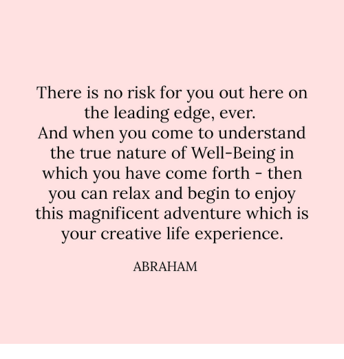 Life, True, and Abraham: There is no risk for vou out here on  the leading edge, ever  And when you come to understand  the true nature of Well-Being irn  which you have come forth - then  you can relax and begin to enjoy  this magnificent adventure which is  vour creative life experience  ABRAHAM