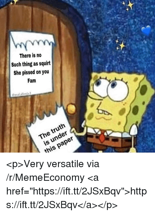 """Fam, Squirt, and Anal: There is no  Such thing as squirt  She pissed on you  Fam  @anal alfredv3  The truth  is under  this paper <p>Very versatile via /r/MemeEconomy <a href=""""https://ift.tt/2JSxBqv"""">https://ift.tt/2JSxBqv</a></p>"""