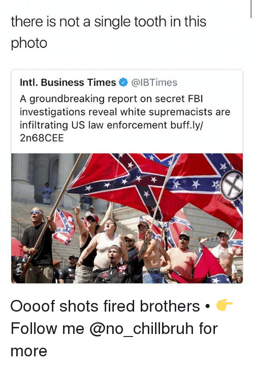 Intl: there is not a single tooth in this  photo  Intl. Business Times @IBTimes  A groundbreaking report on secret FBI  investigations reveal white supremacists are  infiltrating US law enforcement buff.ly/  2n68CEE  呔 Oooof shots fired brothers • 👉Follow me @no_chillbruh for more