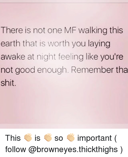 Shit, Earth, and Good: There is not one MF walking this  earth that is worth you laying  awake at night feeling like you're  not good enough. Remember tha  shit This 👏🏼 is 👏🏼 so 👏🏼 important ( follow @browneyes.thickthighs )