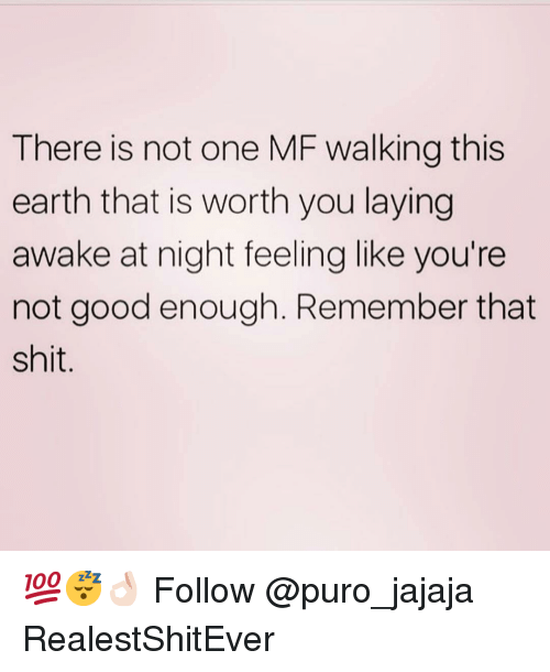 Memes, Shit, and Earth: There is not one MF walking this  earth that is worth you laying  awake at night feeling like you're  not good enough. Remember that  shit. 💯😴👌🏻 Follow @puro_jajaja RealestShitEver