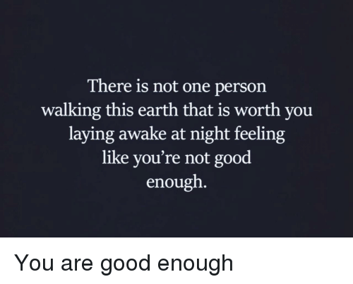Earth, Good, and One: There is not one person  walking this earth that is worth you  laying awake at night feeling  like you're not good  enough You are good enough