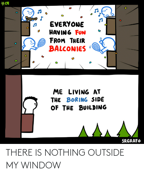 there is: THERE IS NOTHING OUTSIDE MY WINDOW