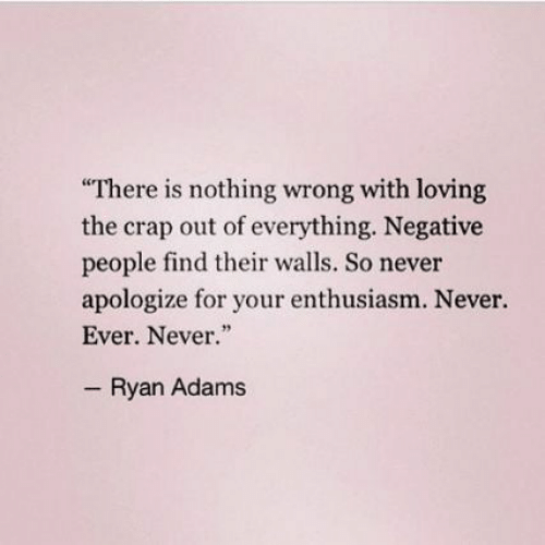 "Enthusiasm, Never, and Ryan Adams: There is nothing wrong with loving  the crap out of everything. Negative  people find their walls. So never  apologize for your enthusiasm. Never.  Ever. Never.""  Ryan Adams"