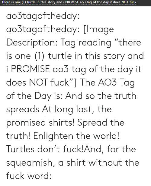 """spreads: there is one (1) turtle in this story and i PROMISE ao3 tag of the day it does NOT fuck ao3tagoftheday:  ao3tagoftheday: [Image Description:Tag reading """"there is one (1) turtle in this story and i PROMISE ao3 tag of the day it does NOT fuck""""]  The AO3 Tag of the Day is: And so the truth spreads  At long last, the promised shirts! Spread the truth! Enlighten the world! Turtles don't fuck!And, for the squeamish, a shirt without the fuck word:"""