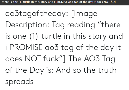 """spreads: there is one (1) turtle in this story and i PROMISE ao3 tag of the day it does NOT fuck ao3tagoftheday:  [Image Description:Tag reading """"there is one (1) turtle in this story and i PROMISE ao3 tag of the day it does NOT fuck""""]  The AO3 Tag of the Day is: And so the truth spreads"""