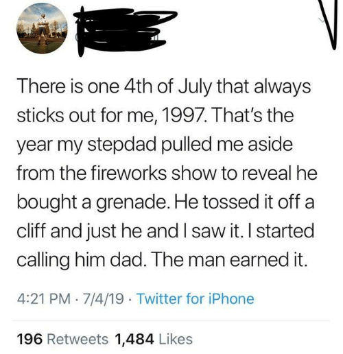 Dad, Dank, and Earned It: There is one 4th of July that always  sticks out for me, 1997. That's the  year my stepdad pulled me aside  from the fireworks show to reveal he  bought a grenade. He tossed it off a  cliff and just he and I saw it. I started  calling him dad. The man earned it.  4:21 PM 7/4/19 Twitter for iPhone  196 Retweets 1,484 Likes