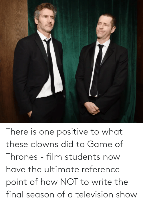 thrones: There is one positive to what these clowns did to Game of Thrones - film students now have the ultimate reference point of how NOT to write the final season of a television show