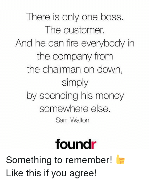 The Chairman: There is only one boss  The customer.  And he can fire everybody in  the company from  the chairman on down,  simply  by spending his money  somewhere else.  Sam Walton  foundr Something to remember! 👍 Like this if you agree!