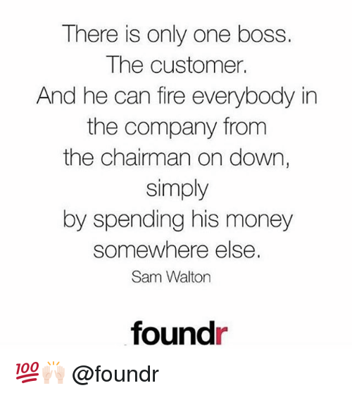 The Chairman: There is only one boss.  The customer.  And he can fire everybody in  the company from  the chairman on down,  simply  by spending his money  somewhere else  Sam Walton  foundr 💯🙌🏻 @foundr