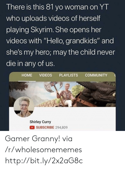 """Grandkids: There is this 81 yo woman on YT  who uploads videos of herself  playing Skyrim. She opens her  videos with """"Hello, grandkids"""" and  she's my hero; may the child never  die in any of us.  COMMUNITY  HOME VIDEOS PLAYLISTS  Shirley Curry  SUBSCRIBE 294,809 Gamer Granny! via /r/wholesomememes http://bit.ly/2x2aG8c"""