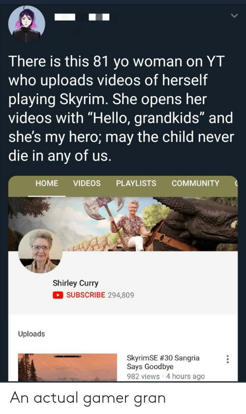 "Skyrim: There is this 81 yo woman on YT  who uploads videos of herself  playing Skyrim. She opens her  videos with ""Hello, grandkids"" and  she's my hero; may the child never  die in any of us.  НOME  VIDEOS  PLAYLISTS  COMMUNITY  Shirley Curry  SUBSCRIBE 294,809  Uploads  SkyrimSE #30 Sangria  Says Goodbye  982 views 4 hours ago An actual gamer gran"