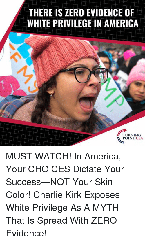 America, Charlie, and Memes: THERE IS ZERO EVIDENCE OF  WHITE PRIVILEGE IN AMERICA  TURNING  POINT USA MUST WATCH! In America, Your CHOICES Dictate Your Success—NOT Your Skin Color!   Charlie Kirk Exposes White Privilege As A MYTH That Is Spread With ZERO Evidence!