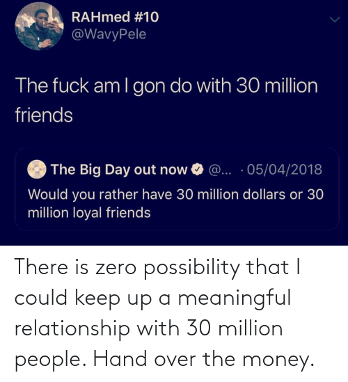 Zero: There is zero possibility that I could keep up a meaningful relationship with 30 million people. Hand over the money.