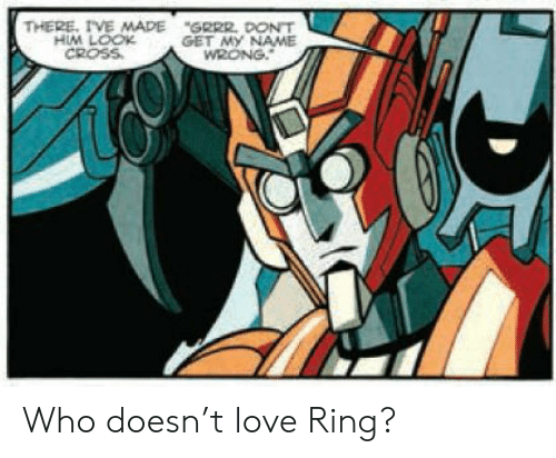 "Love, Cross, and Who: THERE, IVE MADE  HIM LOOK  CROSS  ""GRRR. DONT  GET MY NAME  WRONG. Who doesn't love Ring?"